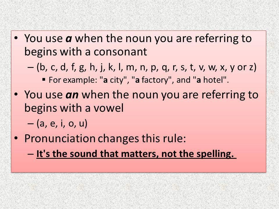 You use a when the noun you are referring to begins with a consonant – (b, c, d, f, g, h, j, k, l, m, n, p, q, r, s, t, v, w, x, y or z)  For example