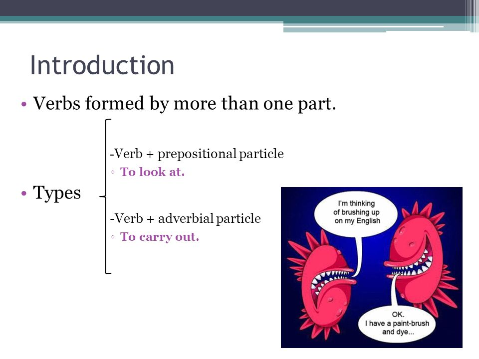 Introduction Verbs formed by more than one part. - Verb + prepositional particle ◦To look at.