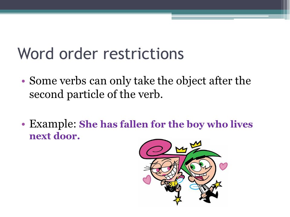 Word order restrictions Some verbs can only take the object after the second particle of the verb.