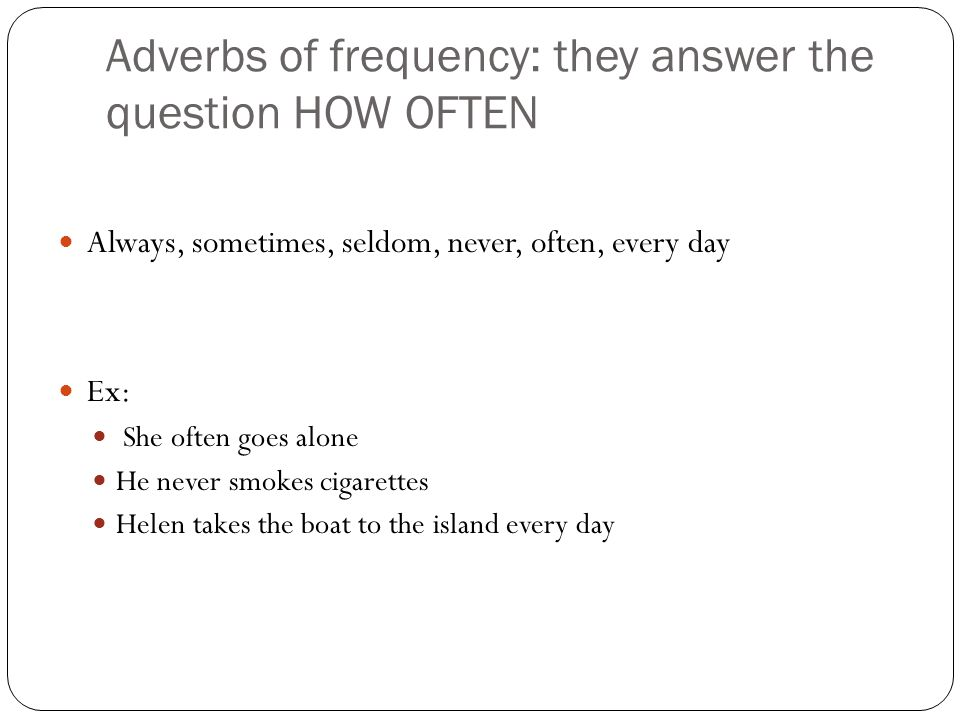 Adverbs of frequency: they answer the question HOW OFTEN Always, sometimes, seldom, never, often, every day Ex: She often goes alone He never smokes cigarettes Helen takes the boat to the island every day