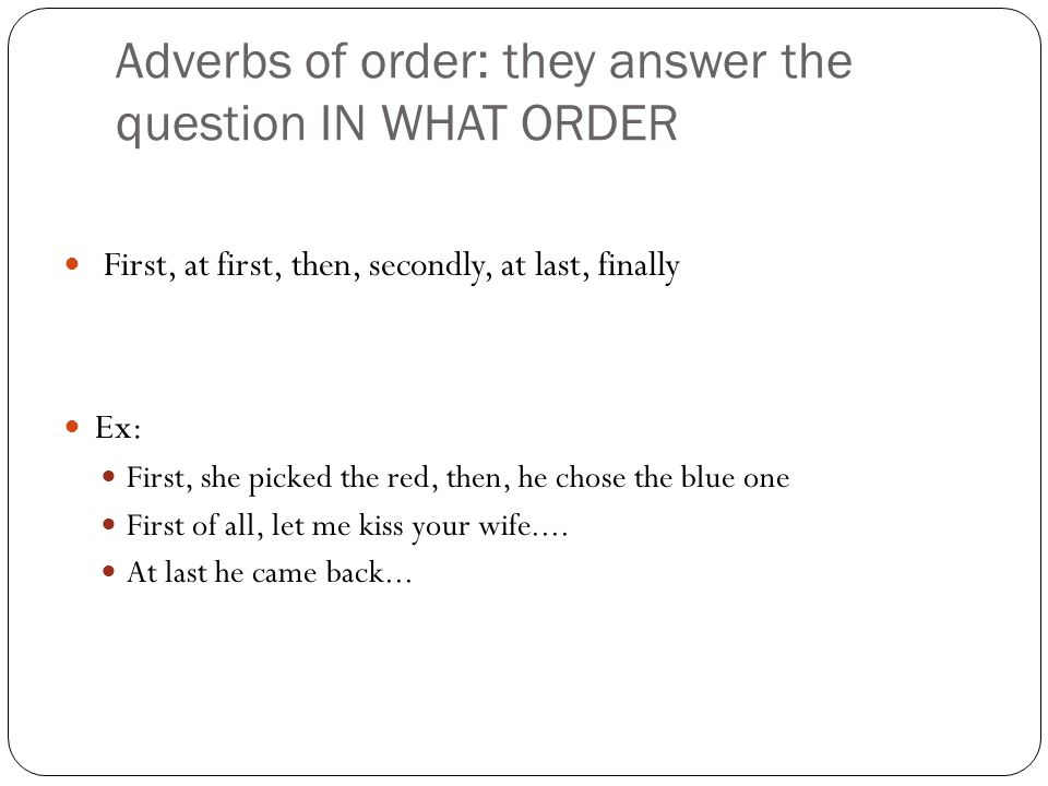 Adverbs of order: they answer the question IN WHAT ORDER First, at first, then, secondly, at last, finally Ex: First, she picked the red, then, he chose the blue one First of all, let me kiss your wife....