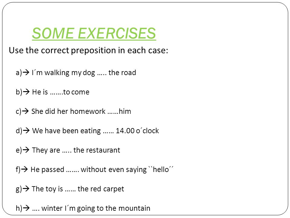 SOME EXERCISES Use the correct preposition in each case: a)  I´m walking my dog …..