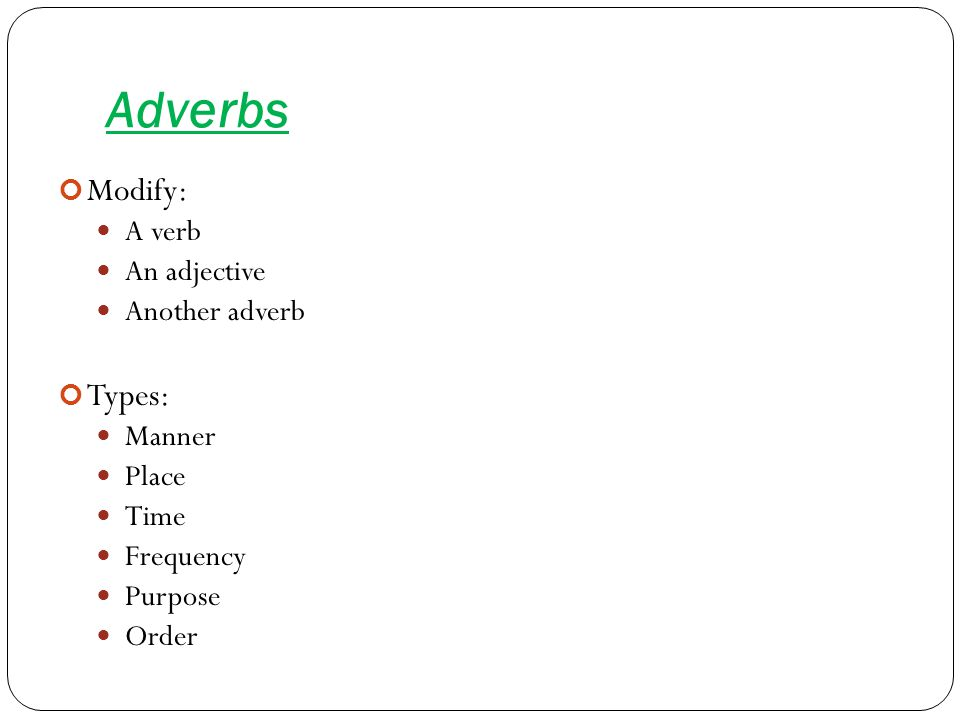 Adverbs Modify: A verb An adjective Another adverb Types: Manner Place Time Frequency Purpose Order
