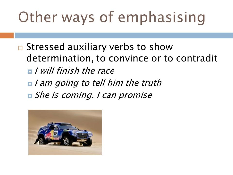 Other ways of emphasising  Stressed auxiliary verbs to show determination, to convince or to contradit  I will finish the race  I am going to tell him the truth  She is coming.