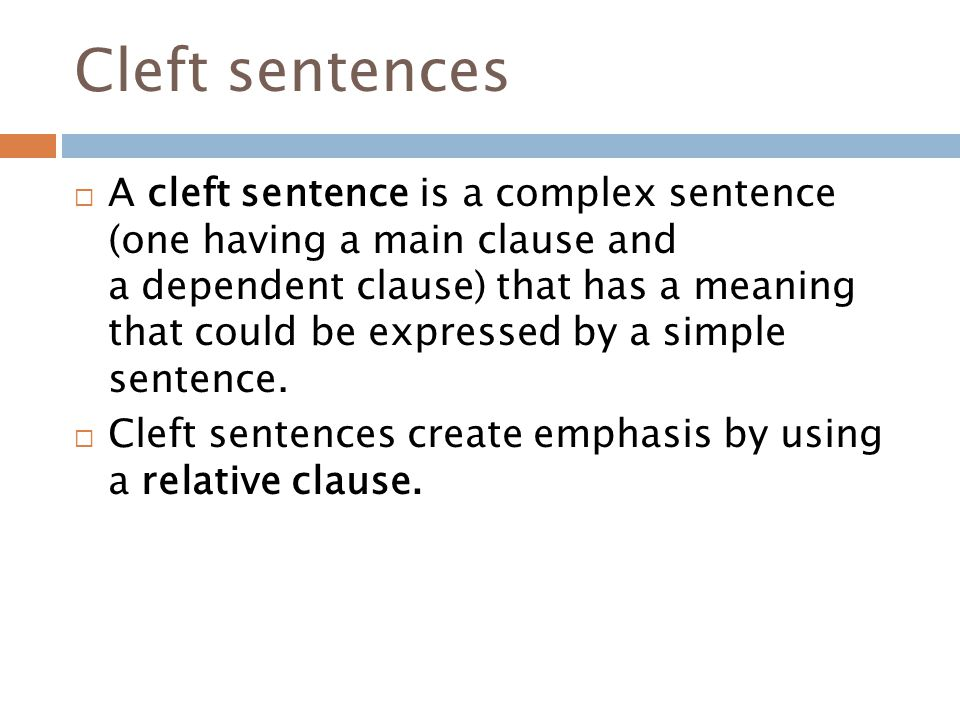 Cleft sentences  A cleft sentence is a complex sentence (one having a main clause and a dependent clause) that has a meaning that could be expressed by a simple sentence.