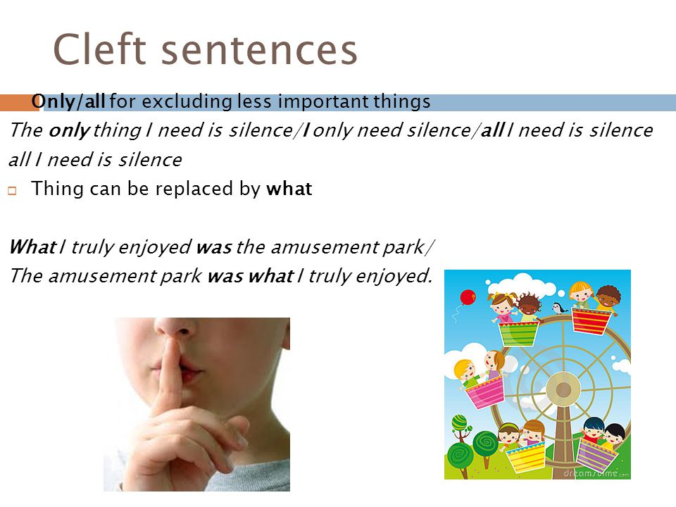 Cleft sentences  Only/all for excluding less important things The only thing I need is silence/I only need silence/all I need is silence all I need is silence  Thing can be replaced by what What I truly enjoyed was the amusement park/ The amusement park was what I truly enjoyed.