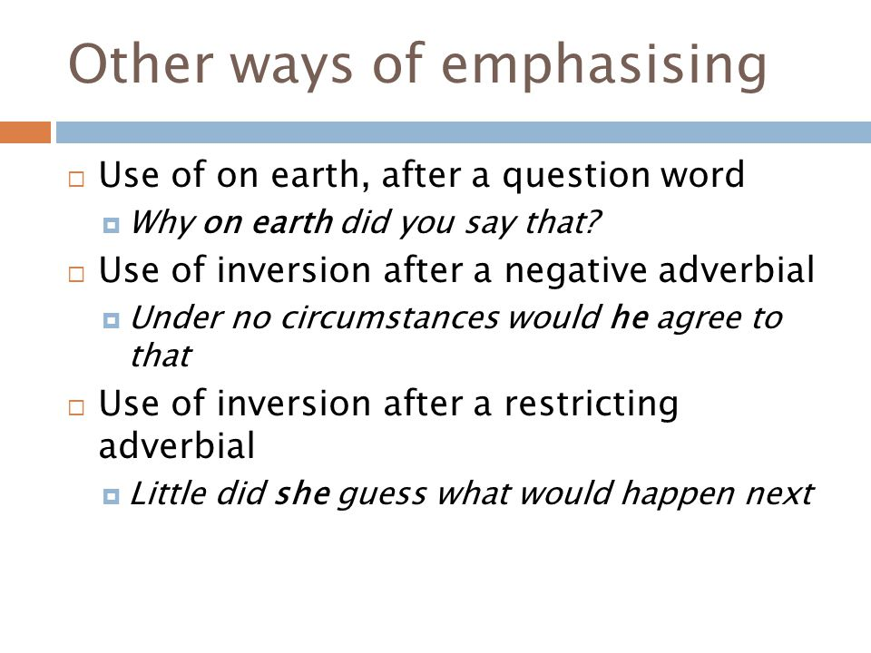 Other ways of emphasising  Use of on earth, after a question word  Why on earth did you say that.