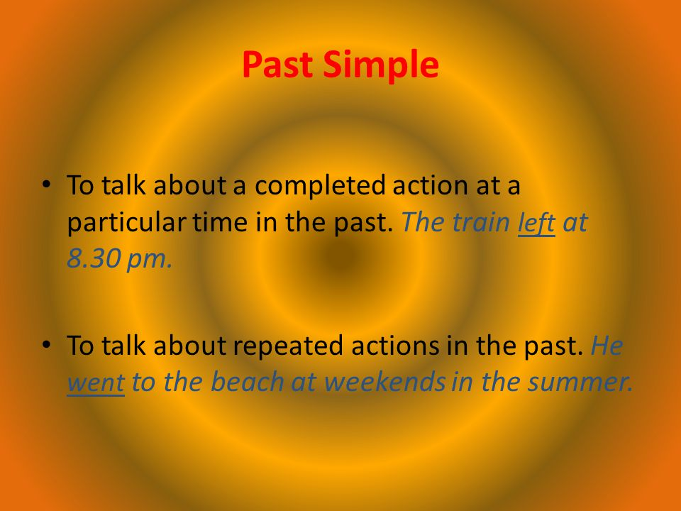 Past Simple To talk about a completed action at a particular time in the past.