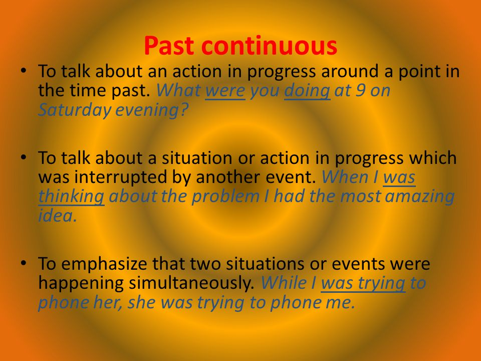 Past continuous To talk about an action in progress around a point in the time past.
