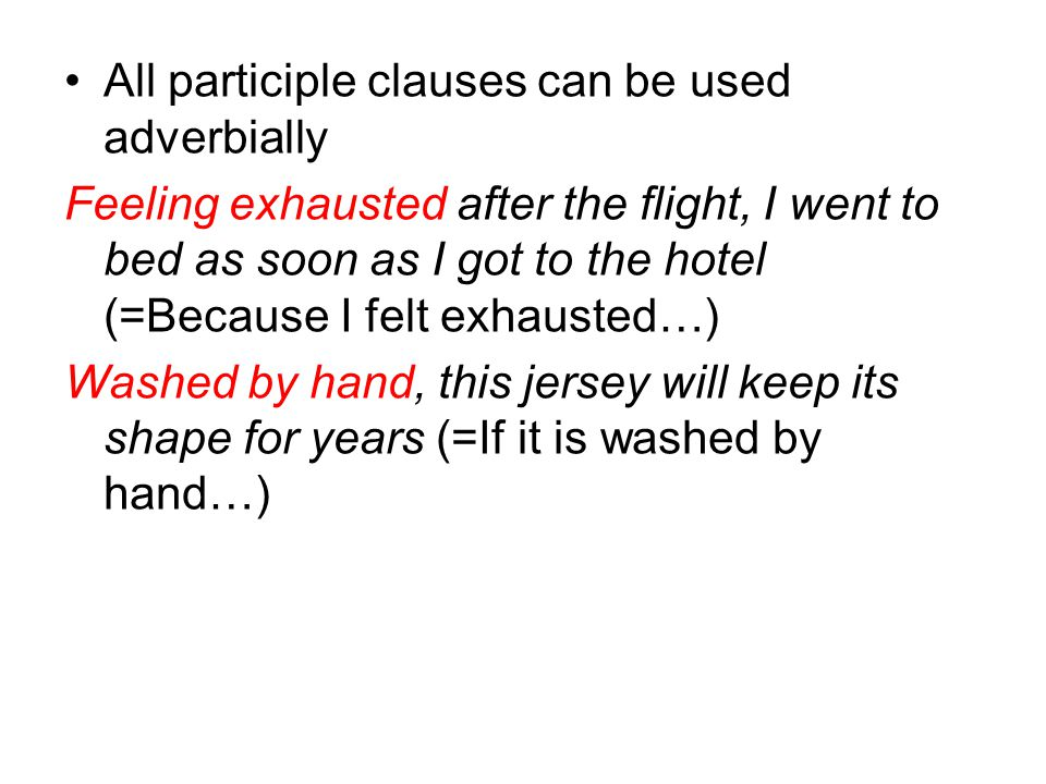 All participle clauses can be used adverbially Feeling exhausted after the flight, I went to bed as soon as I got to the hotel (=Because I felt exhaus