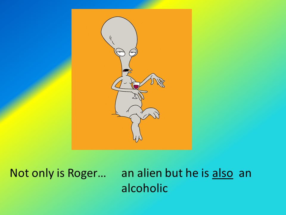 Not only is Roger…an alien but he is also an alcoholic