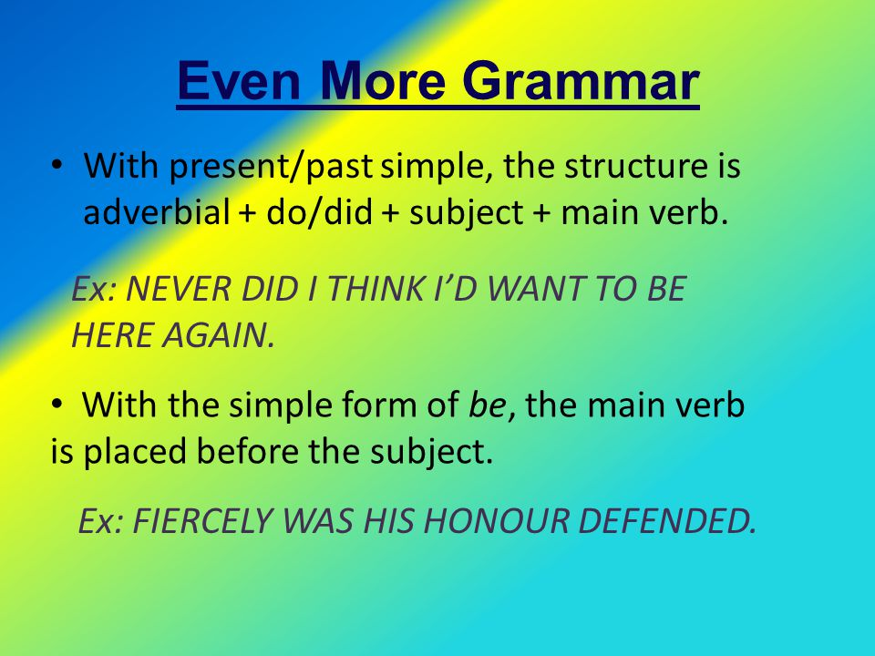 Even More Grammar With present/past simple, the structure is adverbial + do/did + subject + main verb.