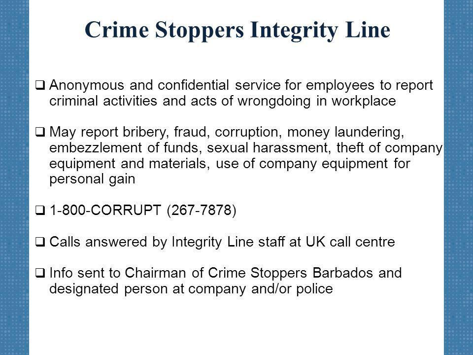Crime Stoppers Integrity Line  Anonymous and confidential service for employees to report criminal activities and acts of wrongdoing in workplace  May report bribery, fraud, corruption, money laundering, embezzlement of funds, sexual harassment, theft of company equipment and materials, use of company equipment for personal gain  1-800-CORRUPT (267-7878)  Calls answered by Integrity Line staff at UK call centre  Info sent to Chairman of Crime Stoppers Barbados and designated person at company and/or police