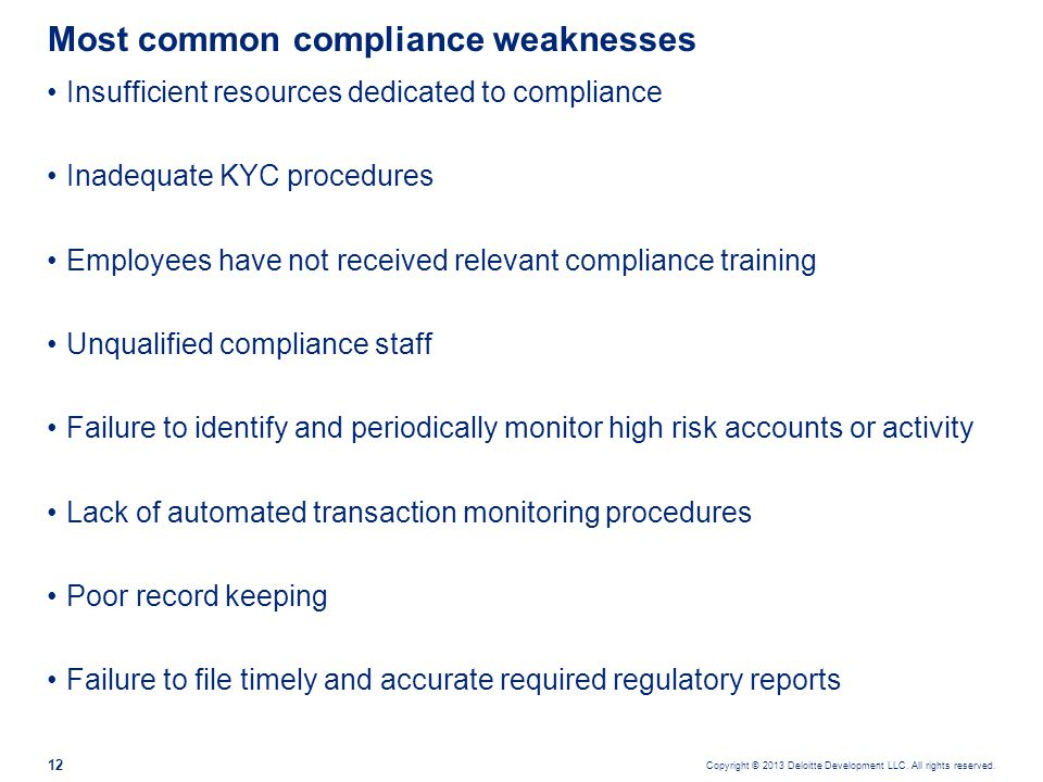 Copyright © 2013 Deloitte Development LLC. All rights reserved. 12 Insufficient resources dedicated to compliance Inadequate KYC procedures Employees
