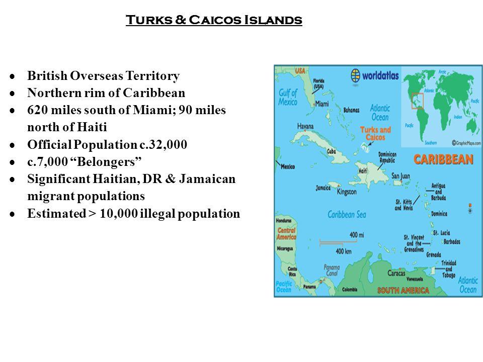Turks & Caicos Islands  British Overseas Territory  Northern rim of Caribbean  620 miles south of Miami; 90 miles north of Haiti  Official Population c.32,000  c.7,000 Belongers  Significant Haitian, DR & Jamaican migrant populations  Estimated > 10,000 illegal population