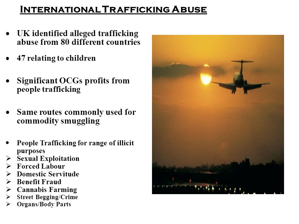 International Trafficking Abuse  UK identified alleged trafficking abuse from 80 different countries  47 relating to children  Significant OCGs profits from people trafficking  Same routes commonly used for commodity smuggling  People Trafficking for range of illicit purposes  Sexual Exploitation  Forced Labour  Domestic Servitude  Benefit Fraud  Cannabis Farming  Street Begging/Crime  Organs/Body Parts