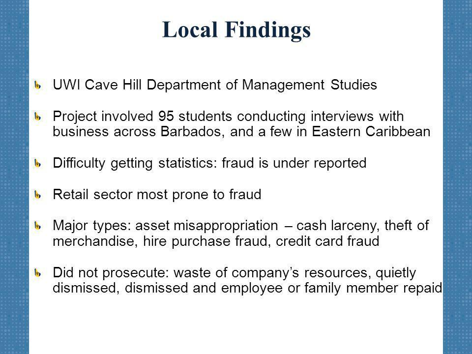 Local Findings UWI Cave Hill Department of Management Studies Project involved 95 students conducting interviews with business across Barbados, and a few in Eastern Caribbean Difficulty getting statistics: fraud is under reported Retail sector most prone to fraud Major types: asset misappropriation – cash larceny, theft of merchandise, hire purchase fraud, credit card fraud Did not prosecute: waste of company's resources, quietly dismissed, dismissed and employee or family member repaid