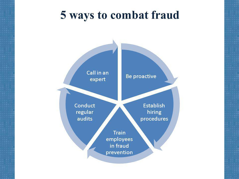 5 ways to combat fraud Be proactive Establish hiring procedures Train employees in fraud prevention Conduct regular audits Call in an expert