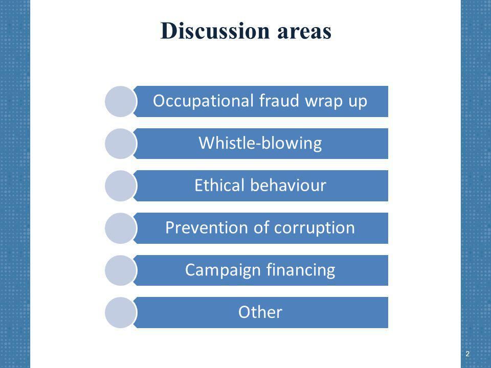 Discussion areas Occupational fraud wrap up Whistle-blowing Ethical behaviour Prevention of corruption Campaign financing Other 2