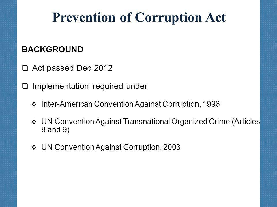 Prevention of Corruption Act BACKGROUND  Act passed Dec 2012  Implementation required under  Inter-American Convention Against Corruption, 1996  UN Convention Against Transnational Organized Crime (Articles 8 and 9)  UN Convention Against Corruption, 2003
