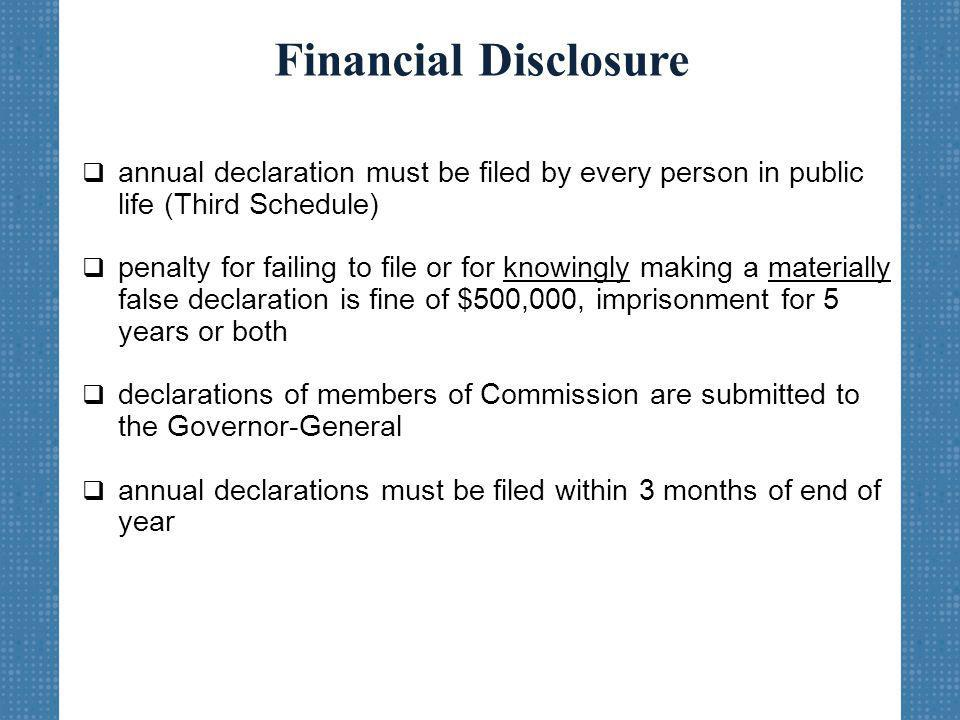 Financial Disclosure  annual declaration must be filed by every person in public life (Third Schedule)  penalty for failing to file or for knowingly making a materially false declaration is fine of $500,000, imprisonment for 5 years or both  declarations of members of Commission are submitted to the Governor-General  annual declarations must be filed within 3 months of end of year