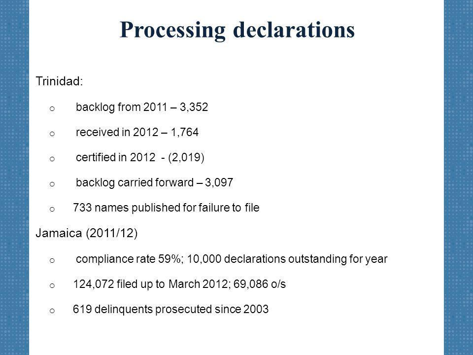 Processing declarations Trinidad: o backlog from 2011 – 3,352 o received in 2012 – 1,764 o certified in 2012 - (2,019) o backlog carried forward – 3,097 o 733 names published for failure to file Jamaica (2011/12) o compliance rate 59%; 10,000 declarations outstanding for year o 124,072 filed up to March 2012; 69,086 o/s o 619 delinquents prosecuted since 2003