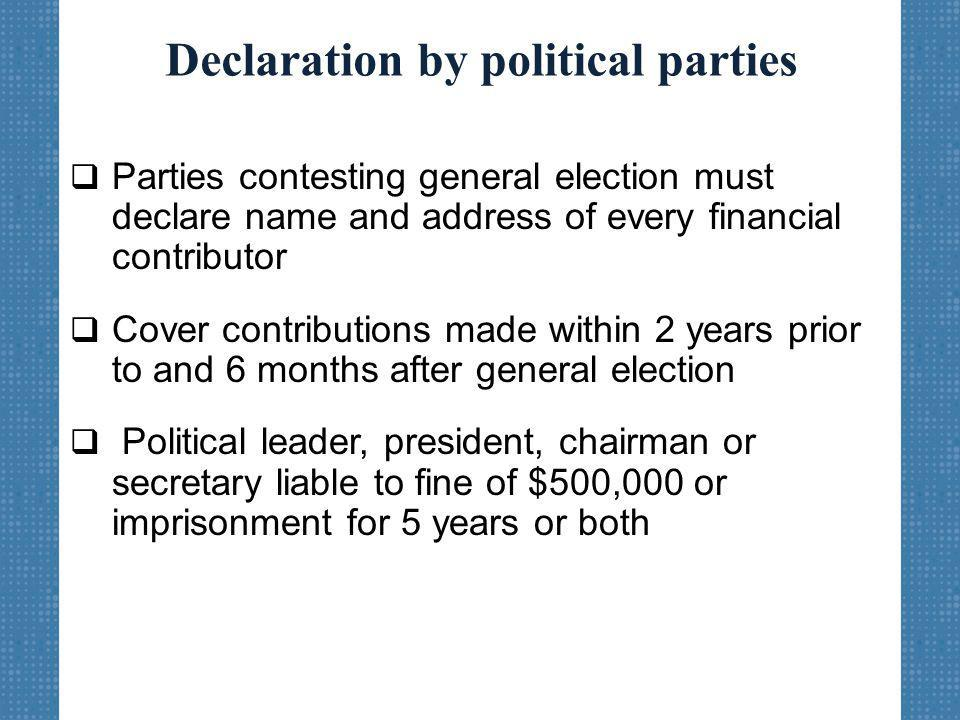 Declaration by political parties  Parties contesting general election must declare name and address of every financial contributor  Cover contributions made within 2 years prior to and 6 months after general election  Political leader, president, chairman or secretary liable to fine of $500,000 or imprisonment for 5 years or both