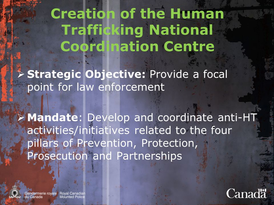Creation of the Human Trafficking National Coordination Centre  Strategic Objective: Provide a focal point for law enforcement  Mandate: Develop and coordinate anti-HT activities/initiatives related to the four pillars of Prevention, Protection, Prosecution and Partnerships