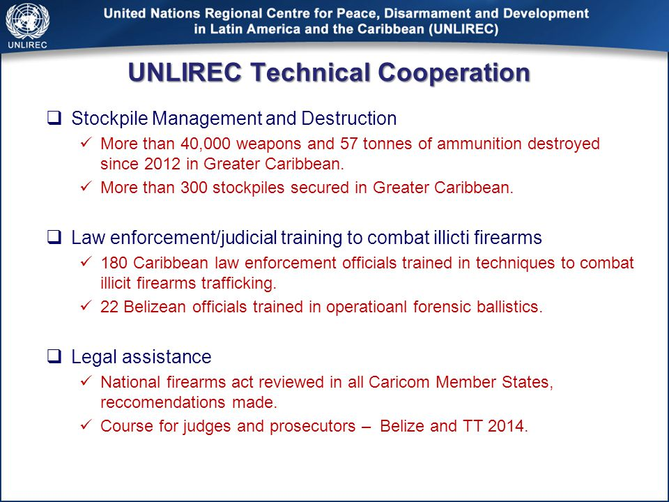 UNLIREC Technical Cooperation  Stockpile Management and Destruction More than 40,000 weapons and 57 tonnes of ammunition destroyed since 2012 in Greater Caribbean.