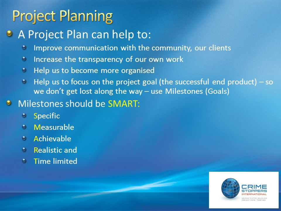 A Project Plan can help to: Improve communication with the community, our clients Increase the transparency of our own work Help us to become more organised Help us to focus on the project goal (the successful end product) – so we don't get lost along the way – use Milestones (Goals) Milestones should be SMART: Specific Measurable Achievable Realistic and Time limited