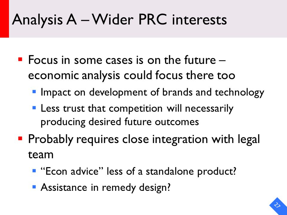 DRAFT Analysis A – Wider PRC interests  Focus in some cases is on the future – economic analysis could focus there too  Impact on development of brands and technology  Less trust that competition will necessarily producing desired future outcomes  Probably requires close integration with legal team  Econ advice less of a standalone product.