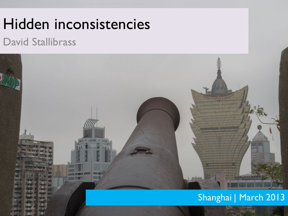 PRELIMINARY ANALYSIS – SUBJECT TO MATERIAL CHANGE Hidden inconsistencies David Stallibrass Shanghai | March 2013 Personal views of author.