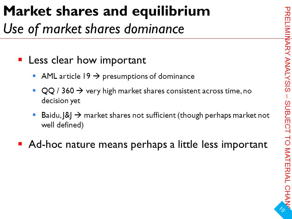 PRELIMINARY ANALYSIS – SUBJECT TO MATERIAL CHANGE Market shares and equilibrium Use of market shares dominance  Less clear how important  AML article 19  presumptions of dominance  QQ / 360  very high market shares consistent across time, no decision yet  Baidu, J&J  market shares not sufficient (though perhaps market not well defined)  Ad-hoc nature means perhaps a little less important 10