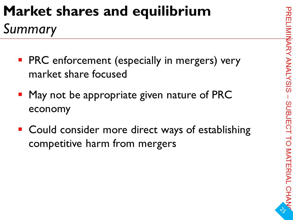 PRELIMINARY ANALYSIS – SUBJECT TO MATERIAL CHANGE Market shares and equilibrium Summary  PRC enforcement (especially in mergers) very market share focused  May not be appropriate given nature of PRC economy  Could consider more direct ways of establishing competitive harm from mergers 25