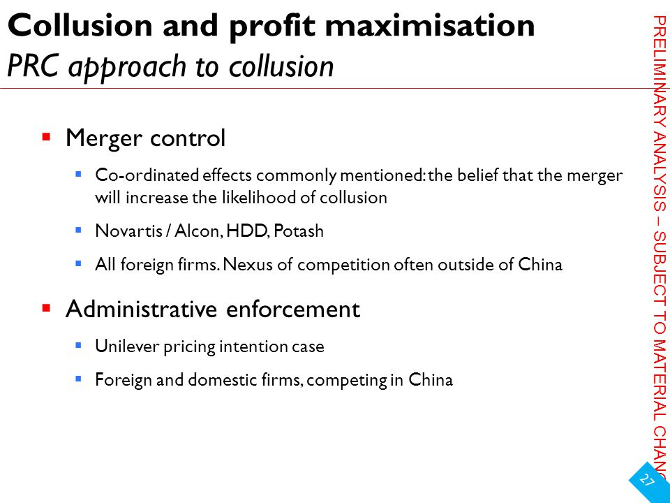 PRELIMINARY ANALYSIS – SUBJECT TO MATERIAL CHANGE Collusion and profit maximisation PRC approach to collusion  Merger control  Co-ordinated effects commonly mentioned: the belief that the merger will increase the likelihood of collusion  Novartis / Alcon, HDD, Potash  All foreign firms.