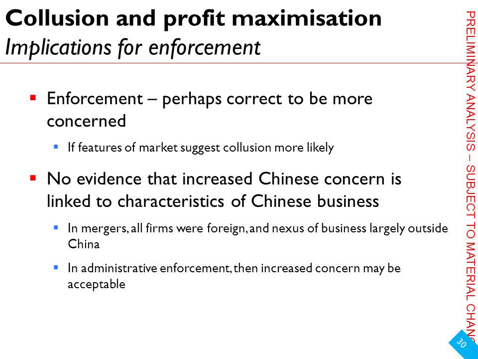 PRELIMINARY ANALYSIS – SUBJECT TO MATERIAL CHANGE Collusion and profit maximisation Implications for enforcement  Enforcement – perhaps correct to be more concerned  If features of market suggest collusion more likely  No evidence that increased Chinese concern is linked to characteristics of Chinese business  In mergers, all firms were foreign, and nexus of business largely outside China  In administrative enforcement, then increased concern may be acceptable 30
