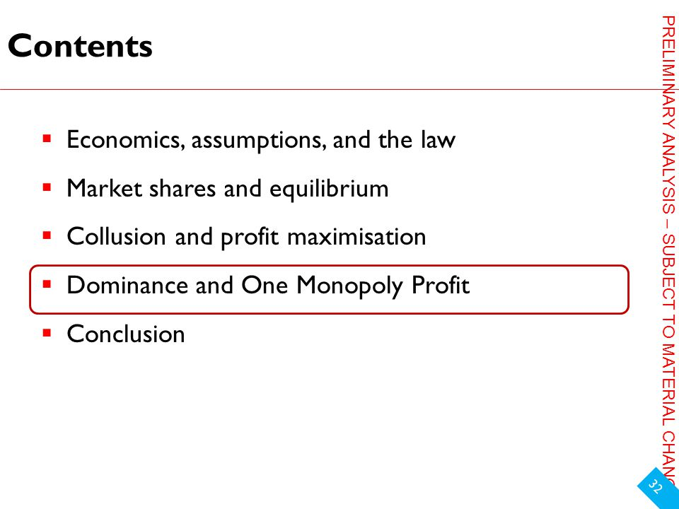 PRELIMINARY ANALYSIS – SUBJECT TO MATERIAL CHANGE Contents  Economics, assumptions, and the law  Market shares and equilibrium  Collusion and profit maximisation  Dominance and One Monopoly Profit  Conclusion 32