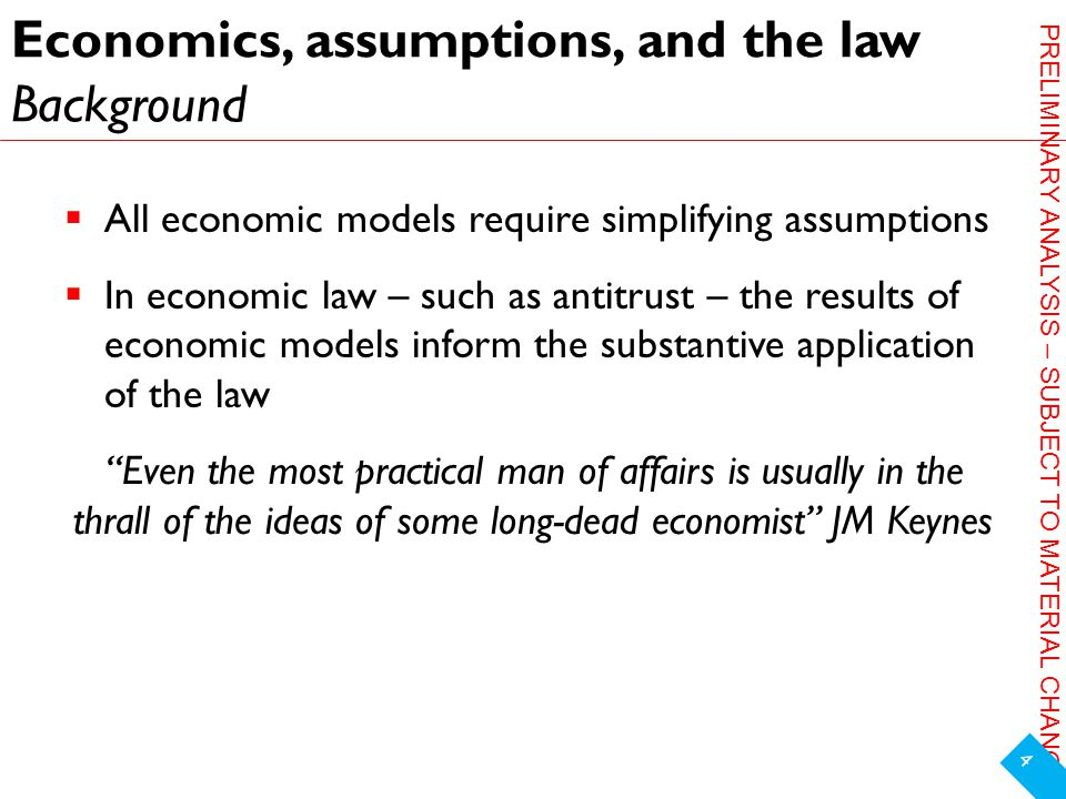 PRELIMINARY ANALYSIS – SUBJECT TO MATERIAL CHANGE Economics, assumptions, and the law Background  All economic models require simplifying assumptions  In economic law – such as antitrust – the results of economic models inform the substantive application of the law Even the most practical man of affairs is usually in the thrall of the ideas of some long-dead economist JM Keynes 4