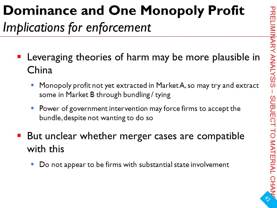 PRELIMINARY ANALYSIS – SUBJECT TO MATERIAL CHANGE Dominance and One Monopoly Profit Implications for enforcement  Leveraging theories of harm may be more plausible in China  Monopoly profit not yet extracted in Market A, so may try and extract some in Market B through bundling / tying  Power of government intervention may force firms to accept the bundle, despite not wanting to do so  But unclear whether merger cases are compatible with this  Do not appear to be firms with substantial state involvement 42