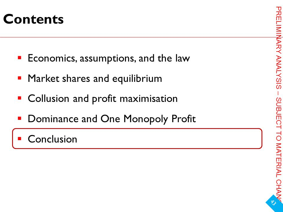 PRELIMINARY ANALYSIS – SUBJECT TO MATERIAL CHANGE Contents  Economics, assumptions, and the law  Market shares and equilibrium  Collusion and profit maximisation  Dominance and One Monopoly Profit  Conclusion 43