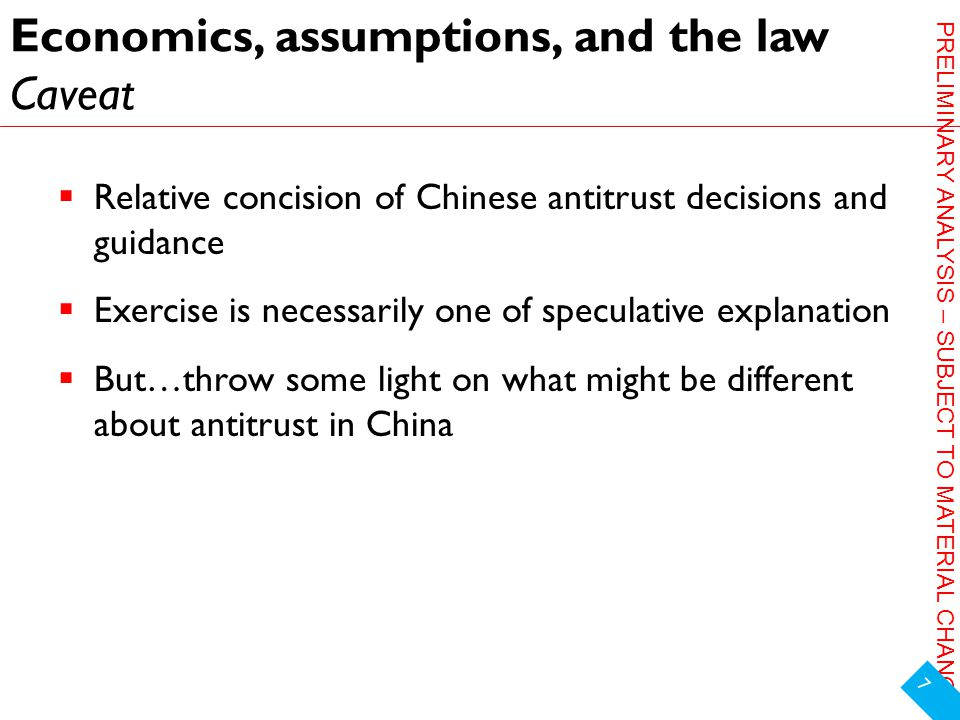 PRELIMINARY ANALYSIS – SUBJECT TO MATERIAL CHANGE Economics, assumptions, and the law Caveat  Relative concision of Chinese antitrust decisions and guidance  Exercise is necessarily one of speculative explanation  But…throw some light on what might be different about antitrust in China 7