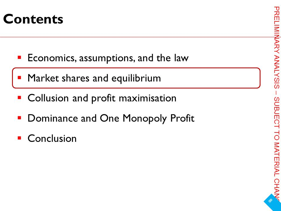 PRELIMINARY ANALYSIS – SUBJECT TO MATERIAL CHANGE Contents  Economics, assumptions, and the law  Market shares and equilibrium  Collusion and profit maximisation  Dominance and One Monopoly Profit  Conclusion 8