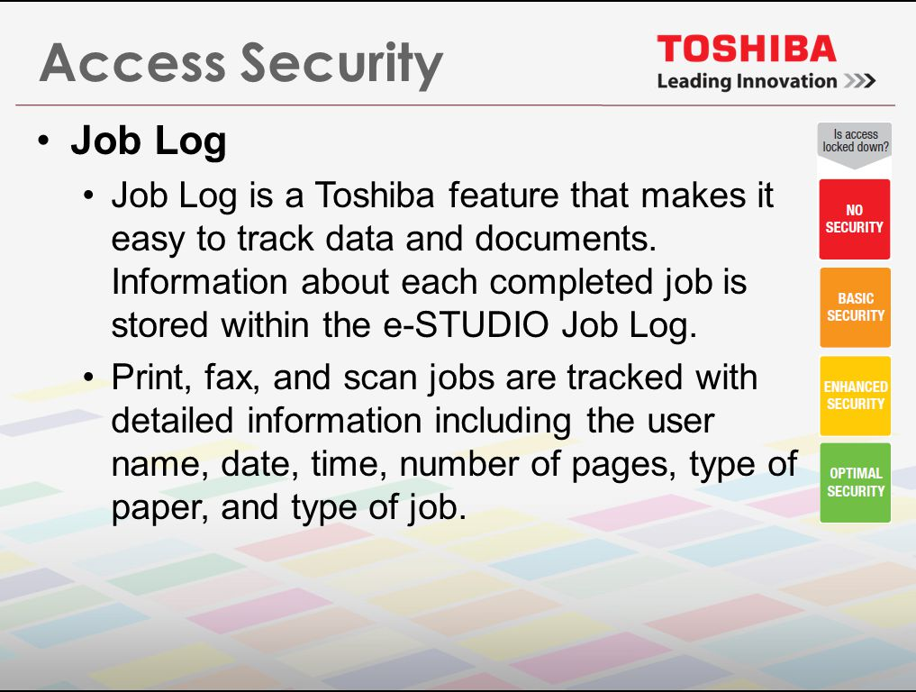 Access Security Job Log Job Log is a Toshiba feature that makes it easy to track data and documents.