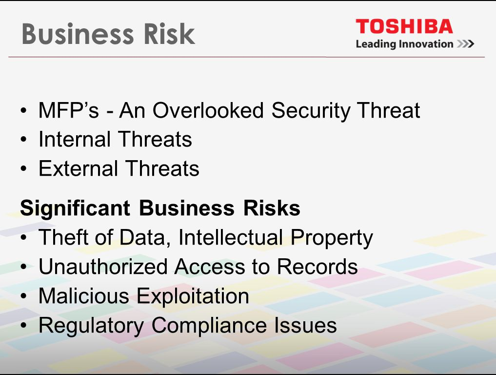 Business Risk MFP's - An Overlooked Security Threat Internal Threats External Threats Significant Business Risks Theft of Data, Intellectual Property Unauthorized Access to Records Malicious Exploitation Regulatory Compliance Issues