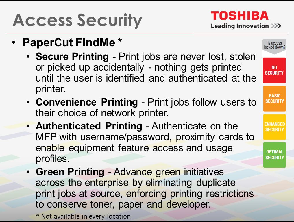 Access Security PaperCut FindMe * Secure Printing - Print jobs are never lost, stolen or picked up accidentally - nothing gets printed until the user is identified and authenticated at the printer.