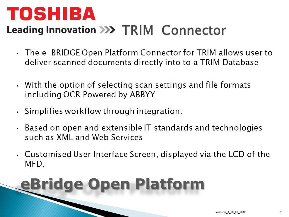 TRIM Connector eBridge Open Platform Architecture Architecture eBridge Open Platform Architecture Architecture Open Platform Connector Enterprise Server Toshiba Open Platform Connectors provide direct CONNECTIVTY between a Toshiba MFP and Enterprise Servers.