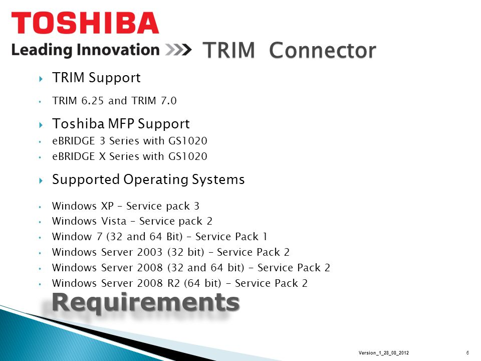 TRIM Connector RequirementsRequirements  TRIM Support TRIM 6.25 and TRIM 7.0  Toshiba MFP Support eBRIDGE 3 Series with GS1020 eBRIDGE X Series with GS1020  Supported Operating Systems Windows XP – Service pack 3 Windows Vista – Service pack 2 Window 7 (32 and 64 Bit) – Service Pack 1 Windows Server 2003 (32 bit) – Service Pack 2 Windows Server 2008 (32 and 64 bit) - Service Pack 2 Windows Server 2008 R2 (64 bit) - Service Pack 2 6Version_1_28_08_2012