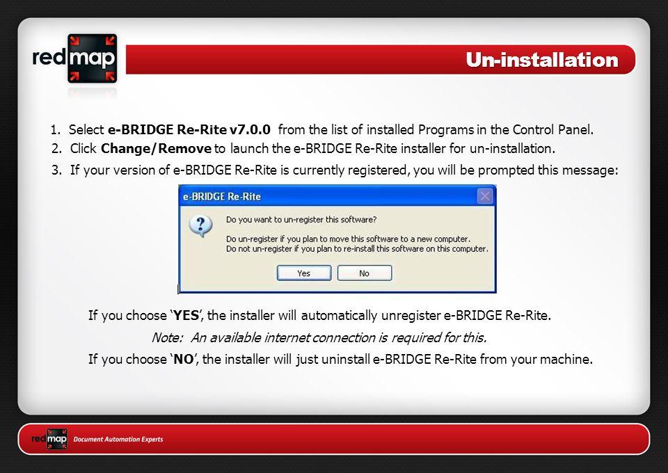 Un-installation 1. Select e-BRIDGE Re-Rite v7.0.0 from the list of installed Programs in the Control Panel. 2. Click Change/Remove to launch the e-BRI