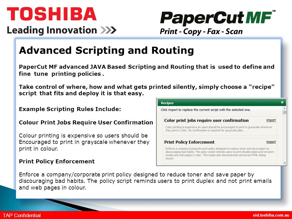 eid.toshiba.com.au TAP Confidential Advanced Scripting and Routing PaperCut MF advanced JAVA Based Scripting and Routing that is used to define and fine tune printing policies.