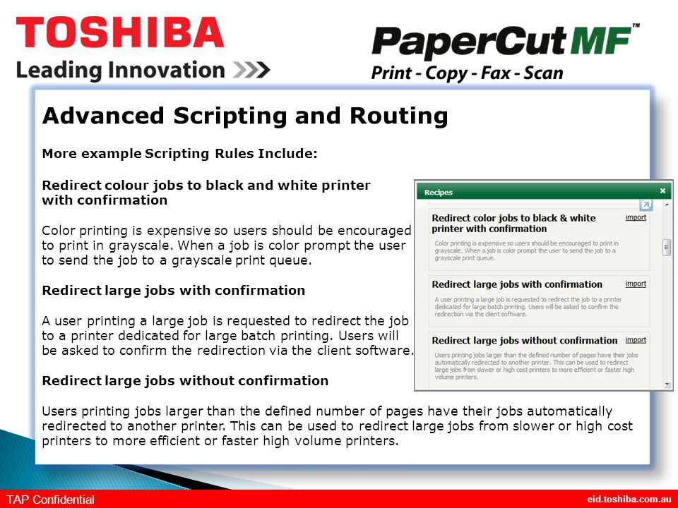 eid.toshiba.com.au TAP Confidential Advanced Scripting and Routing More example Scripting Rules Include: Redirect colour jobs to black and white printer with confirmation Color printing is expensive so users should be encouraged to print in grayscale.